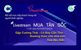 Livestream 'Mua tận gốc' số 2: Gặp Cường Thái, thưởng thức chè Dừa non hoa đậu biếc