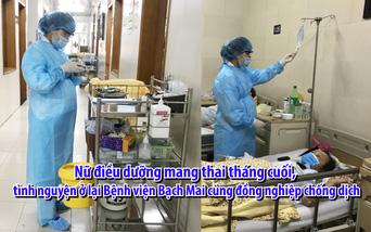 Nữ điều dưỡng mang thai tháng cuối, tình nguyện ở lại Bệnh viện Bạch Mai cùng đồng nghiệp chống dịch